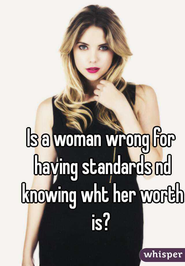 Is a woman wrong for having standards nd knowing wht her worth is?