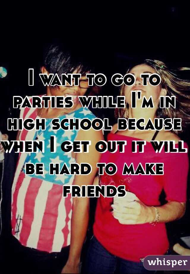 I want to go to parties while I'm in high school because when I get out it will be hard to make friends