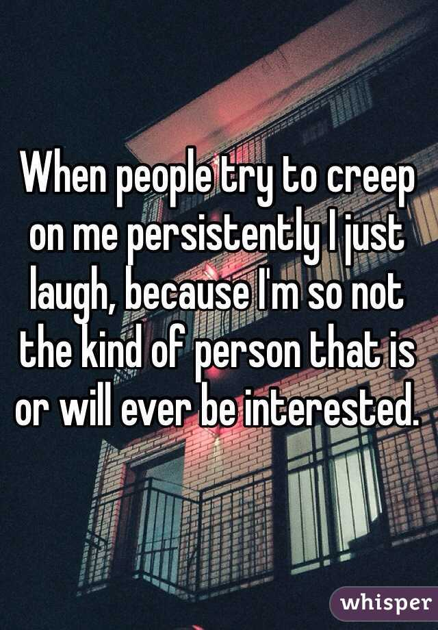 When people try to creep on me persistently I just laugh, because I'm so not the kind of person that is or will ever be interested.