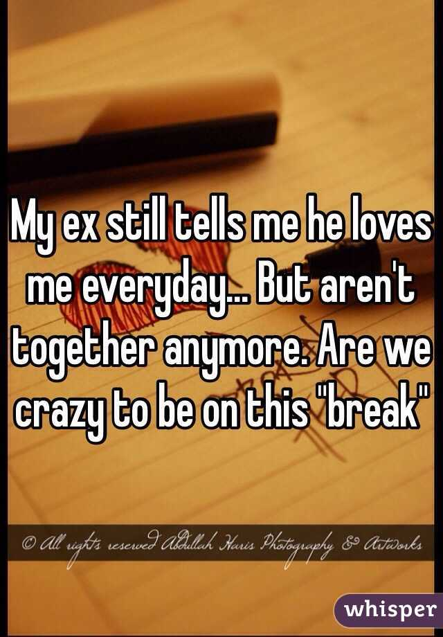"My ex still tells me he loves me everyday... But aren't together anymore. Are we crazy to be on this ""break"""