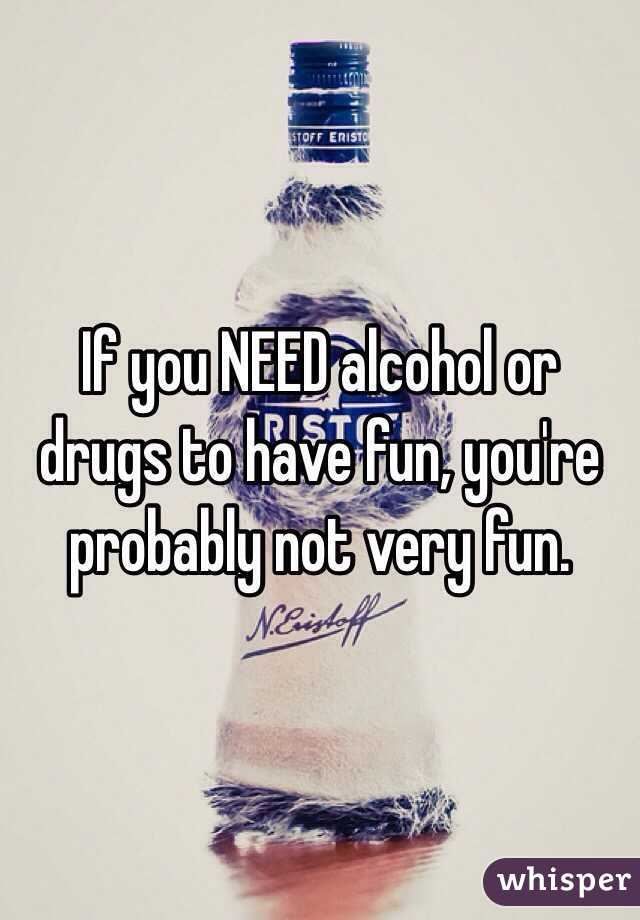 If you NEED alcohol or drugs to have fun, you're probably not very fun.