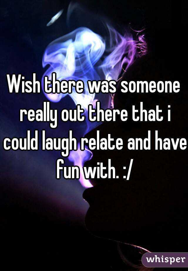 Wish there was someone really out there that i could laugh relate and have fun with. :/