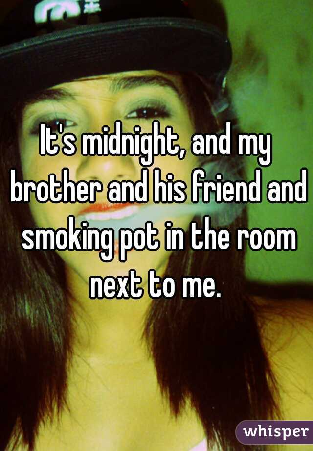 It's midnight, and my brother and his friend and smoking pot in the room next to me.