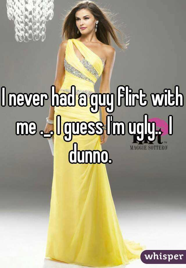 I never had a guy flirt with me ._. I guess I'm ugly..  I dunno.