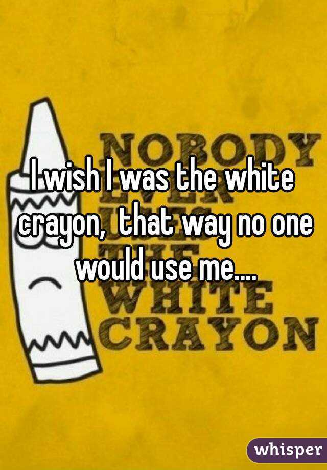 I wish I was the white crayon,  that way no one would use me....