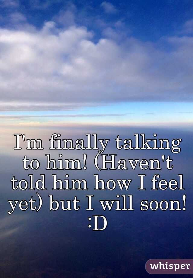 I'm finally talking to him! (Haven't told him how I feel yet) but I will soon!  :D