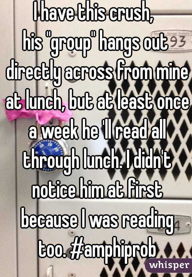"""I have this crush,  his """"group"""" hangs out directly across from mine at lunch, but at least once a week he 'll read all through lunch. I didn't notice him at first because I was reading too. #amphiprob"""