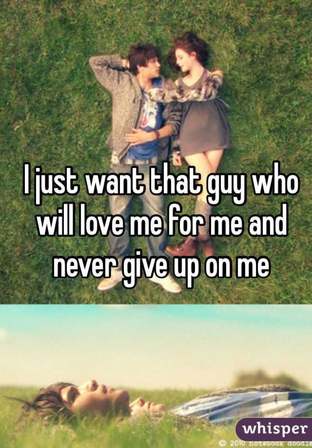 I just want that guy who will love me for me and never give up on me