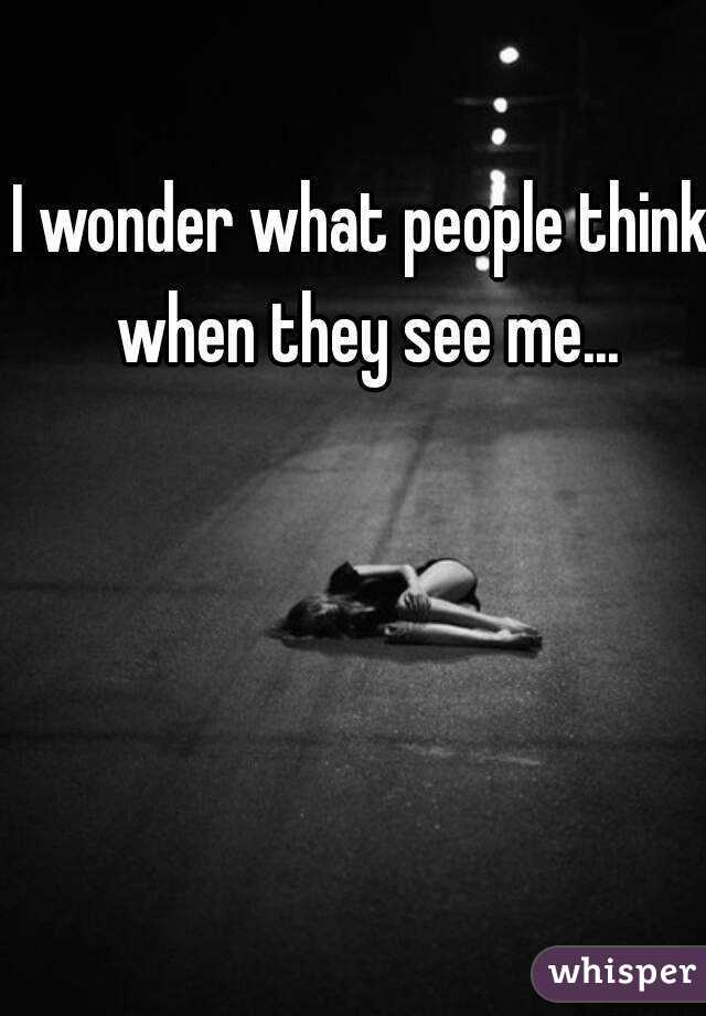 I wonder what people think when they see me...