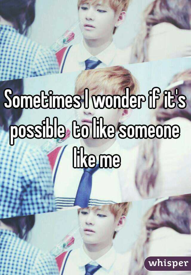 Sometimes I wonder if it's possible  to like someone  like me