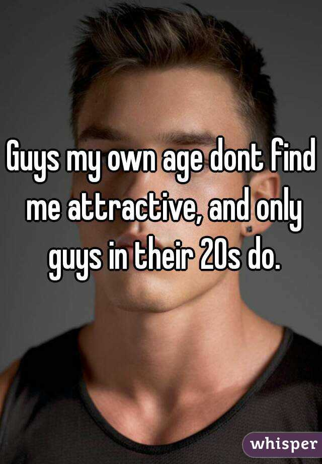 Guys my own age dont find me attractive, and only guys in their 20s do.