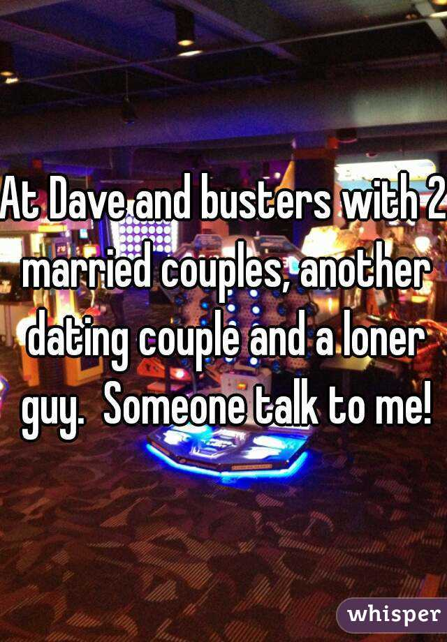 At Dave and busters with 2 married couples, another dating couple and a loner guy.  Someone talk to me!