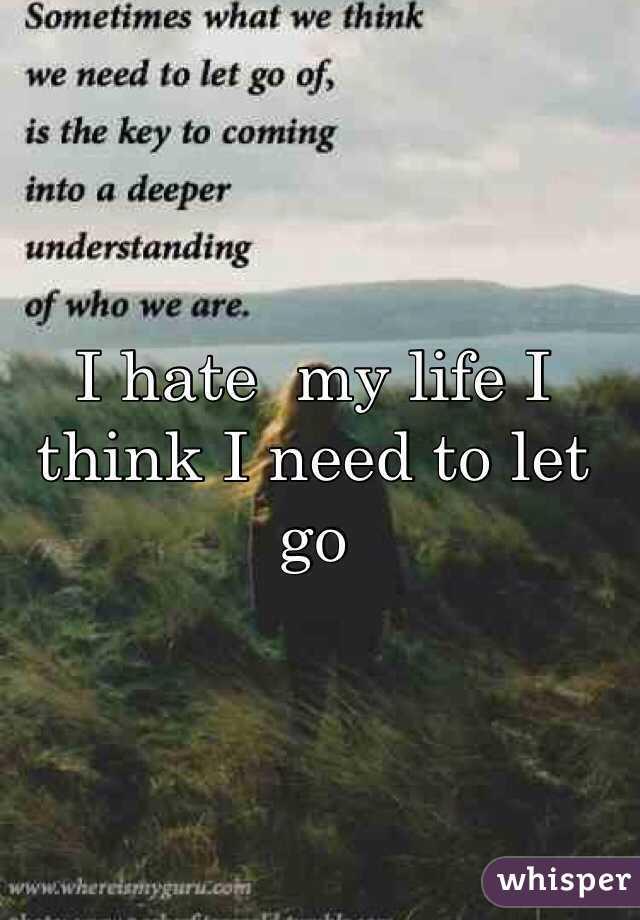 I hate  my life I think I need to let go