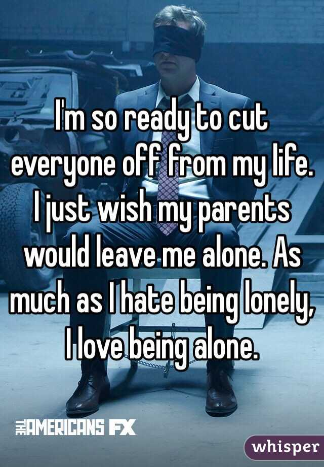 I'm so ready to cut everyone off from my life. I just wish my parents would leave me alone. As much as I hate being lonely, I love being alone.