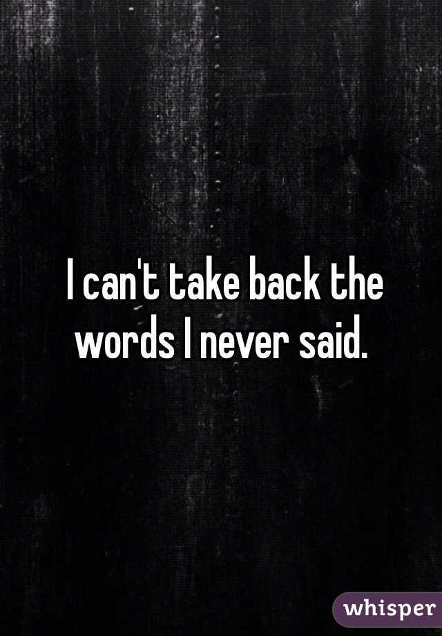 I can't take back the words I never said.