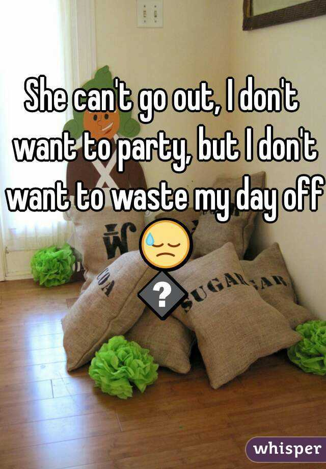 She can't go out, I don't want to party, but I don't want to waste my day off 😓😓