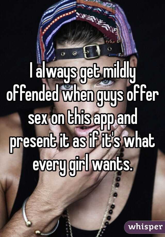 I always get mildly offended when guys offer sex on this app and present it as if it's what every girl wants.