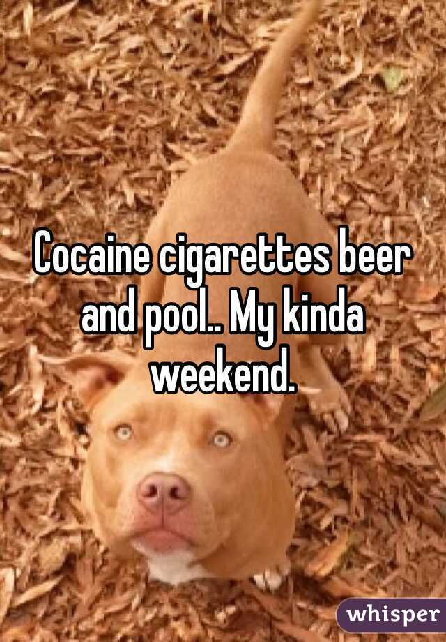 Cocaine cigarettes beer and pool.. My kinda weekend.