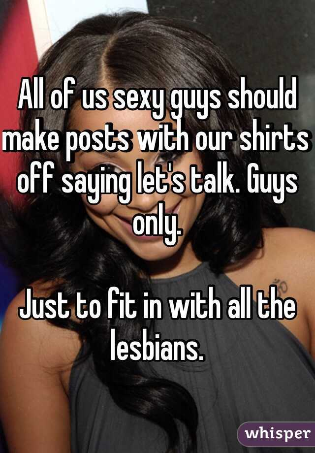 All of us sexy guys should make posts with our shirts off saying let's talk. Guys only.  Just to fit in with all the lesbians.