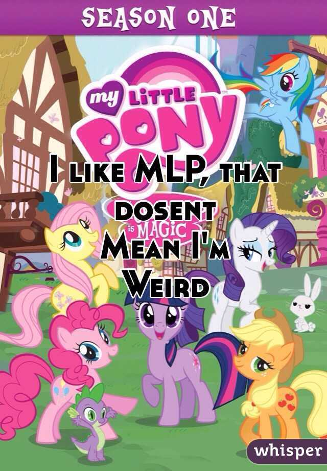 I like MLP, that dosent  Mean I'm  Weird