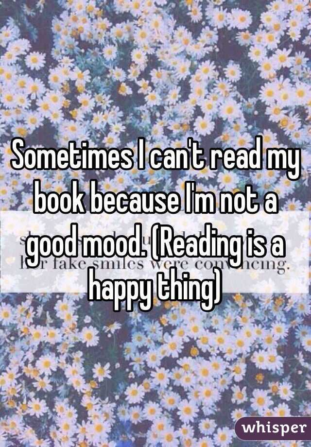 Sometimes I can't read my book because I'm not a good mood. (Reading is a happy thing)