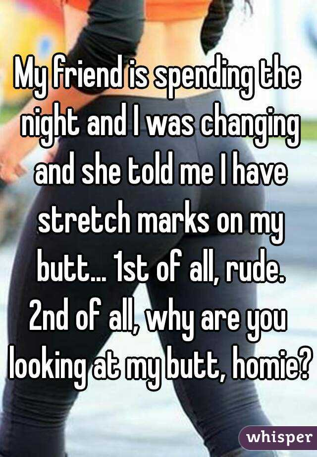My friend is spending the night and I was changing and she told me I have stretch marks on my butt... 1st of all, rude. 2nd of all, why are you looking at my butt, homie?