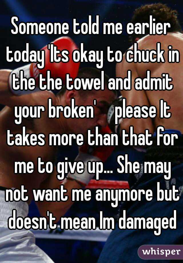 Someone told me earlier today 'Its okay to chuck in the the towel and admit your broken'     please It takes more than that for me to give up... She may not want me anymore but doesn't mean Im damaged