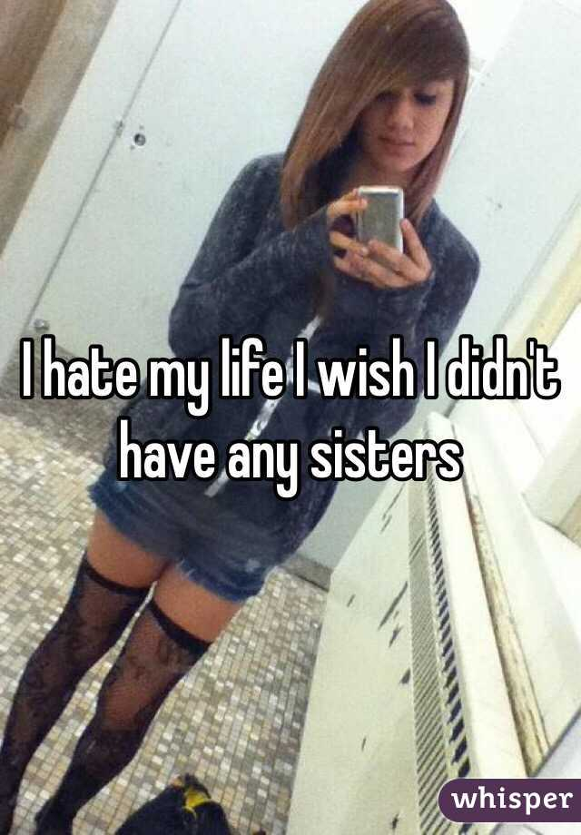 I hate my life I wish I didn't have any sisters