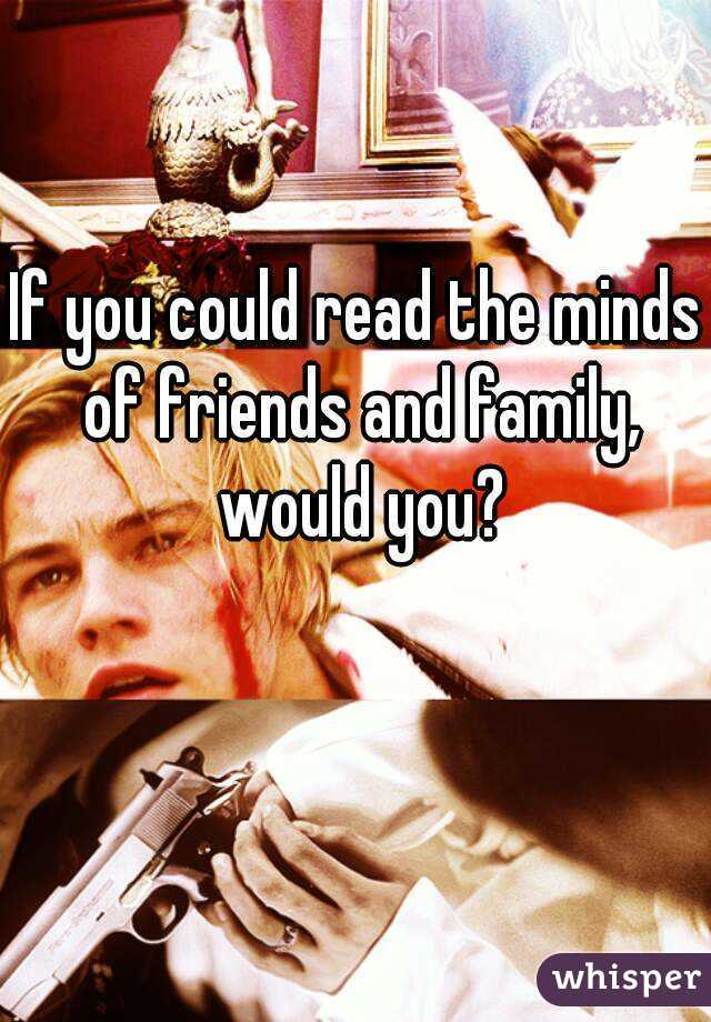 If you could read the minds of friends and family, would you?