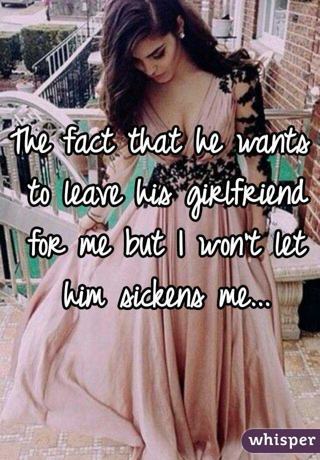 The fact that he wants to leave his girlfriend for me but I won't let him sickens me...