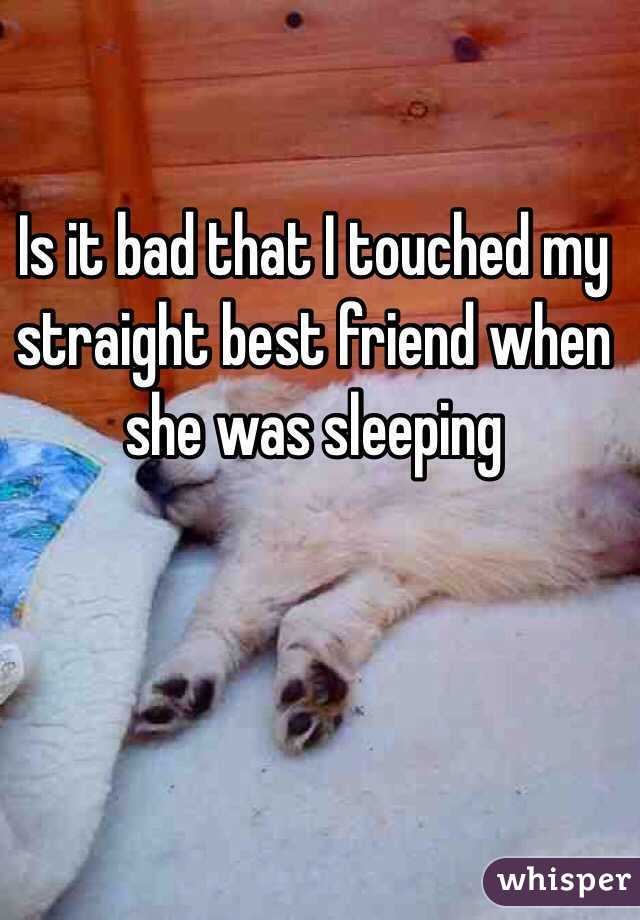 Is it bad that I touched my straight best friend when she was sleeping