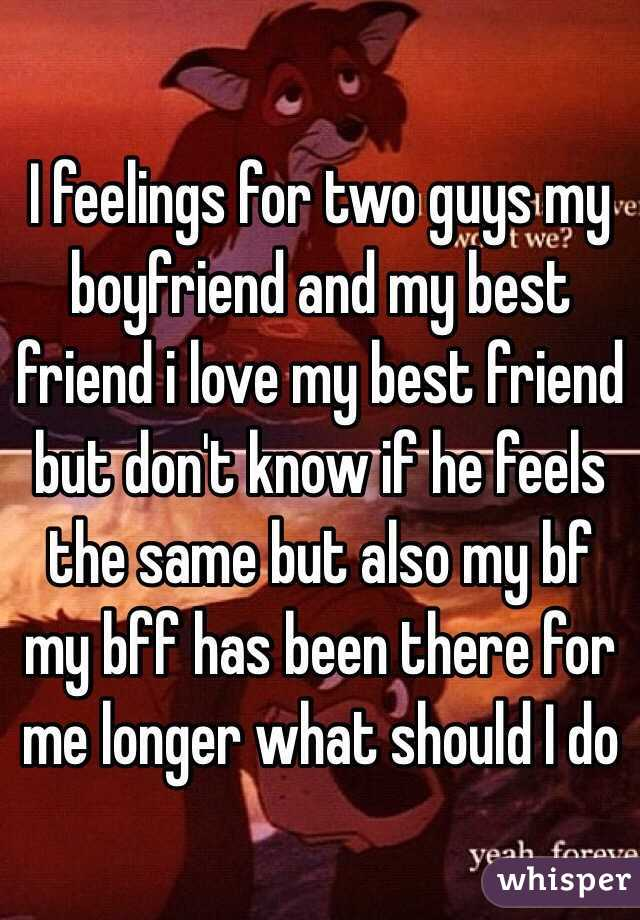 I feelings for two guys my boyfriend and my best friend i love my best friend but don't know if he feels the same but also my bf my bff has been there for me longer what should I do