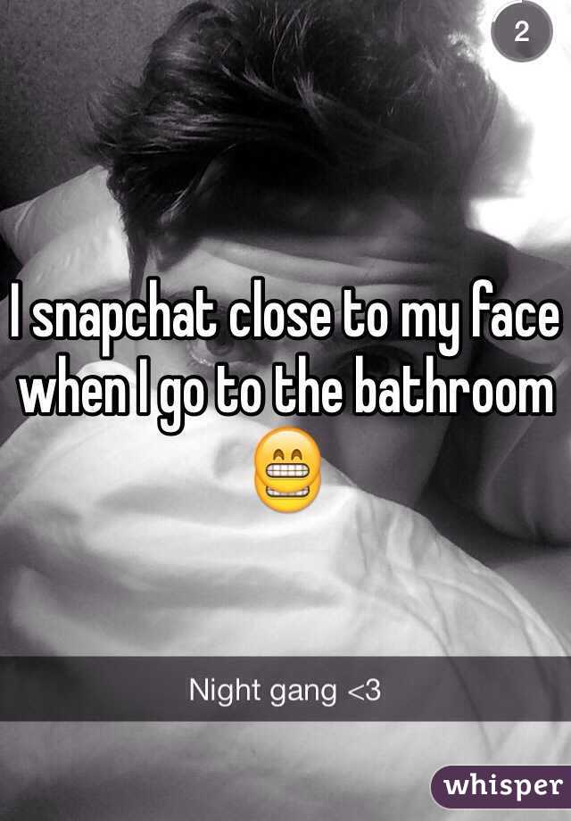 I snapchat close to my face when I go to the bathroom 😁