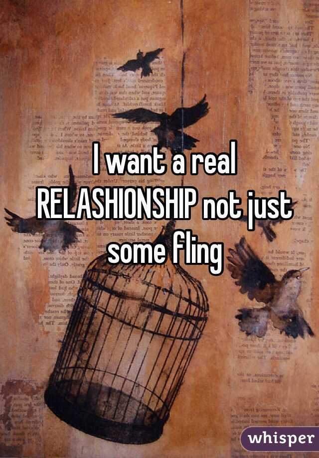 I want a real RELASHIONSHIP not just some fling