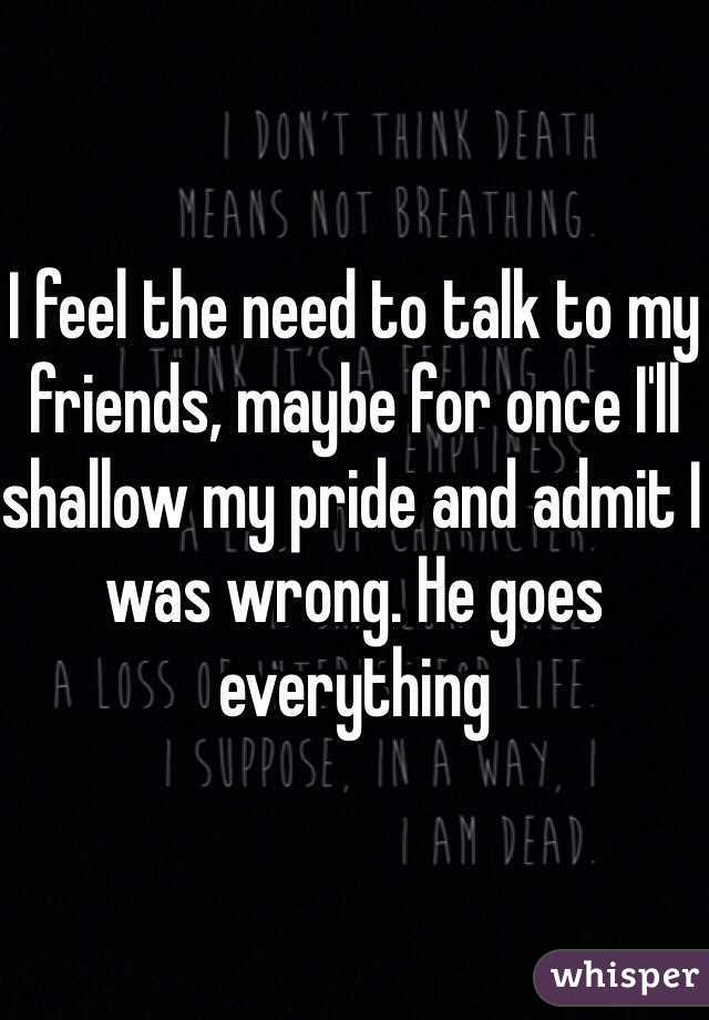 I feel the need to talk to my friends, maybe for once I'll shallow my pride and admit I was wrong. He goes everything