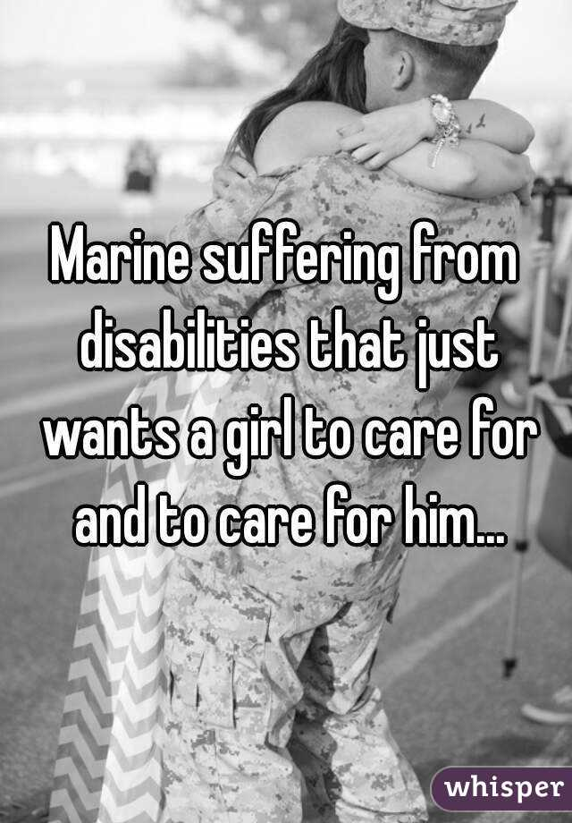 Marine suffering from disabilities that just wants a girl to care for and to care for him...