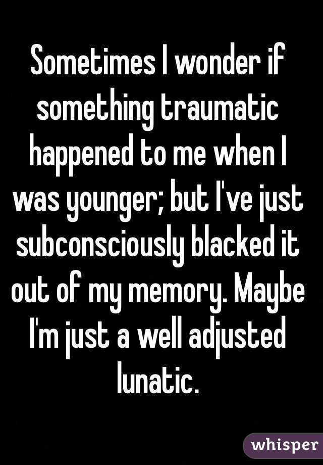 Sometimes I wonder if something traumatic happened to me when I was younger; but I've just subconsciously blacked it out of my memory. Maybe I'm just a well adjusted lunatic.