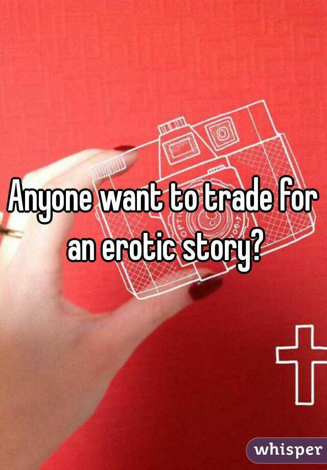Anyone want to trade for an erotic story?