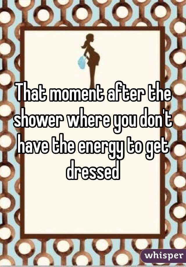 That moment after the shower where you don't have the energy to get dressed