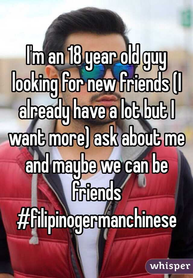 I'm an 18 year old guy looking for new friends (I already have a lot but I want more) ask about me and maybe we can be friends #filipinogermanchinese