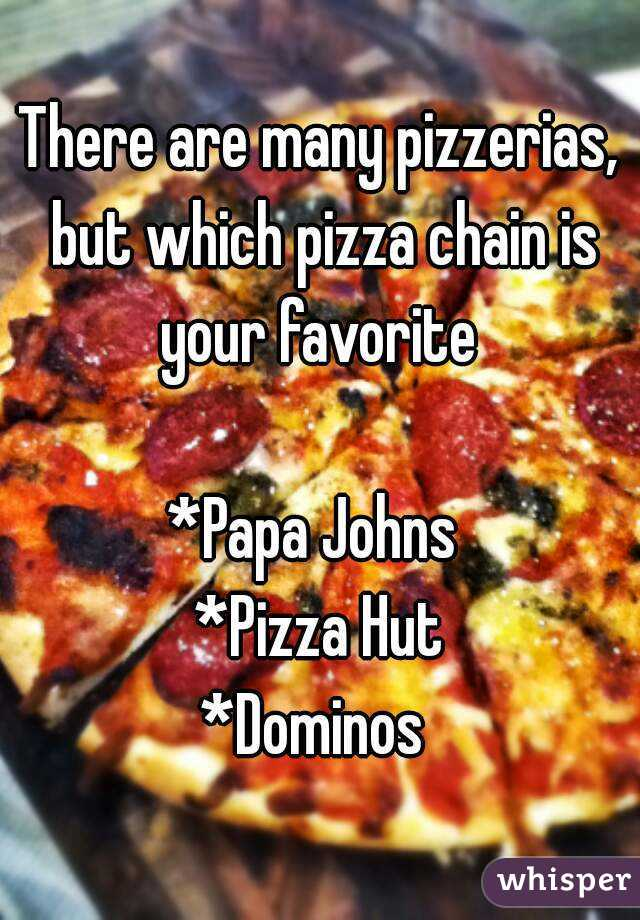 There are many pizzerias, but which pizza chain is your favorite   *Papa Johns  *Pizza Hut *Dominos