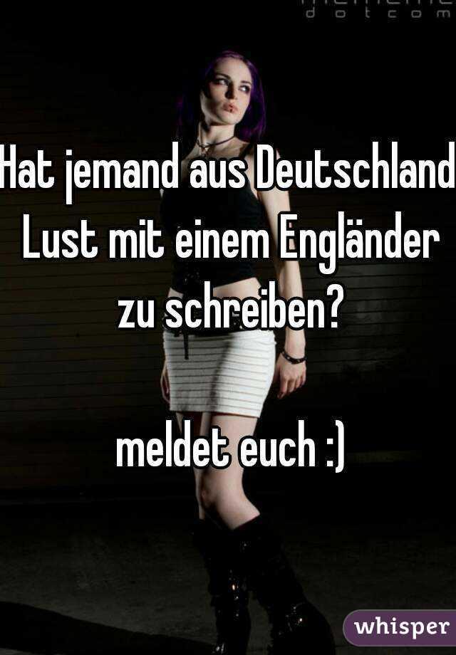 Hat jemand aus Deutschland Lust mit einem Engländer zu schreiben?   meldet euch :)