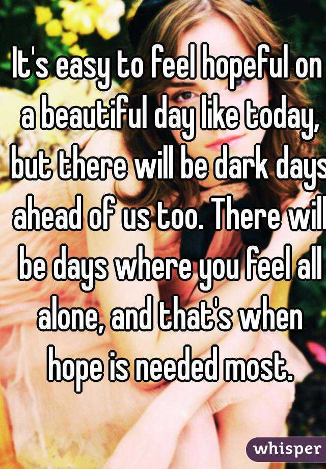 It's easy to feel hopeful on a beautiful day like today, but there will be dark days ahead of us too. There will be days where you feel all alone, and that's when hope is needed most.