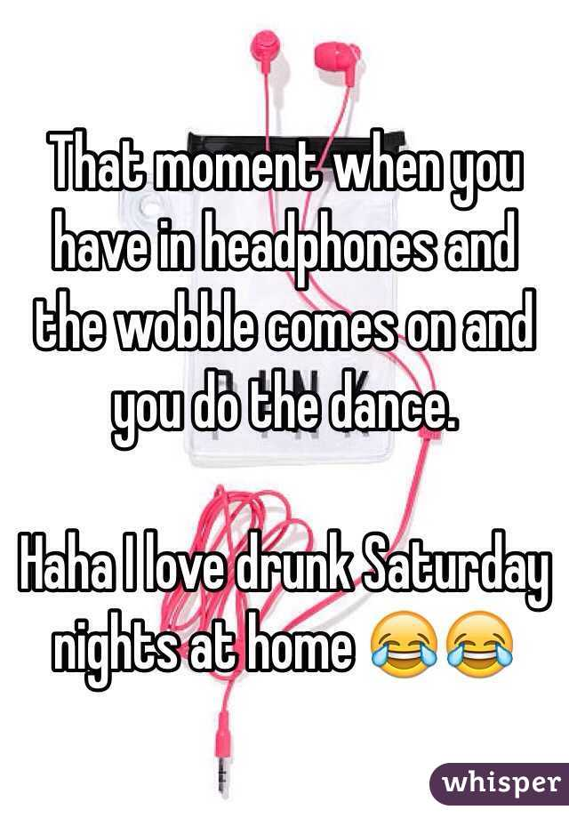 That moment when you have in headphones and the wobble comes on and you do the dance.   Haha I love drunk Saturday nights at home 😂😂
