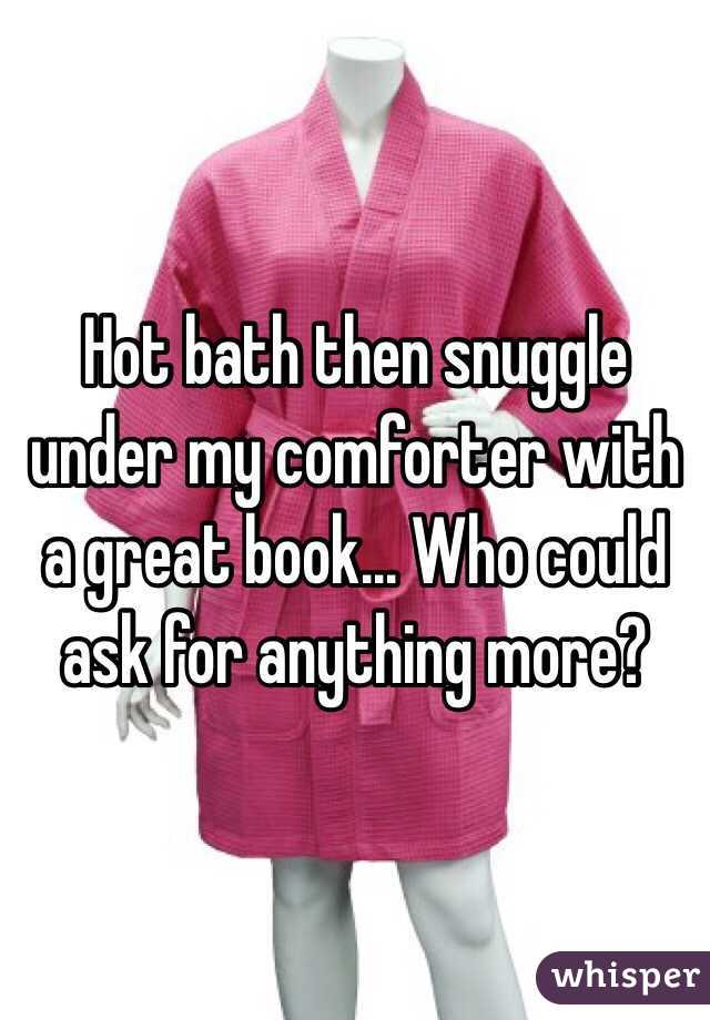 Hot bath then snuggle under my comforter with a great book... Who could ask for anything more?