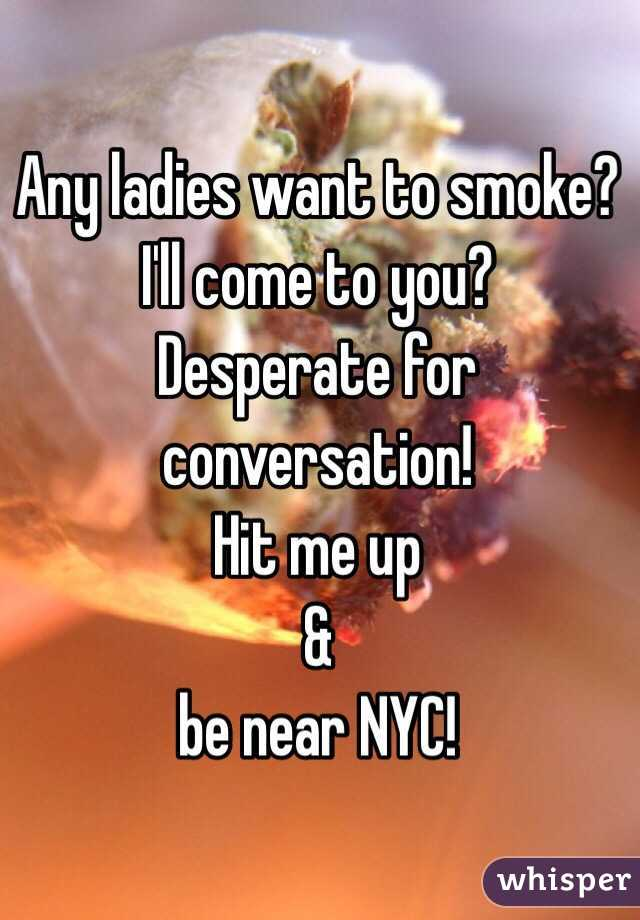 Any ladies want to smoke? I'll come to you? Desperate for conversation! Hit me up & be near NYC!