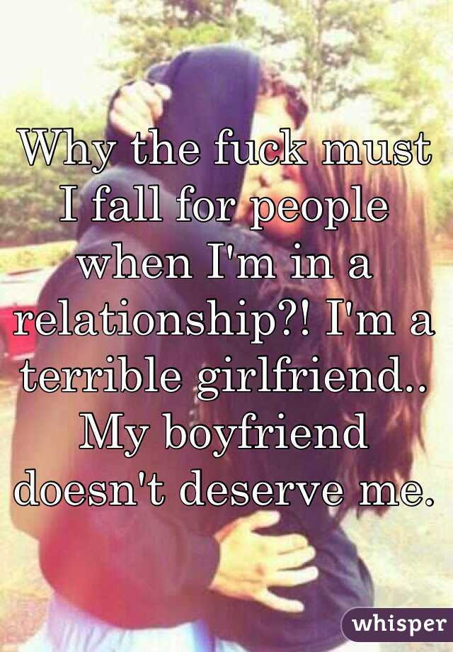 Why the fuck must I fall for people when I'm in a relationship?! I'm a terrible girlfriend.. My boyfriend doesn't deserve me.