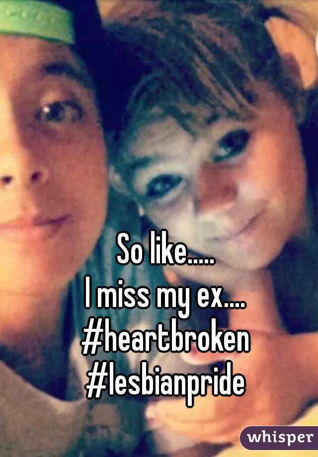 So like..... I miss my ex.... #heartbroken #lesbianpride