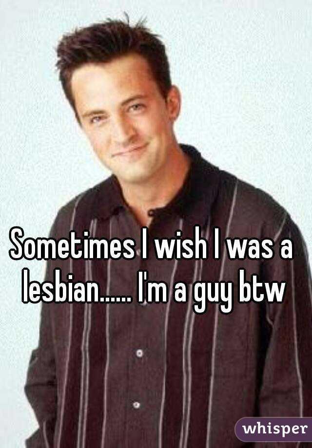 Sometimes I wish I was a lesbian...... I'm a guy btw