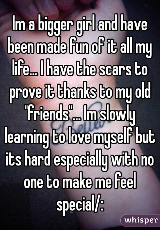 """Im a bigger girl and have been made fun of it all my life... I have the scars to prove it thanks to my old """"friends""""... Im slowly learning to love myself but its hard especially with no one to make me feel special/:"""